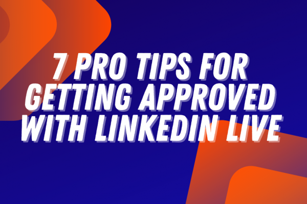 7 Pro Tips for Getting Approved with LinkedIn Live